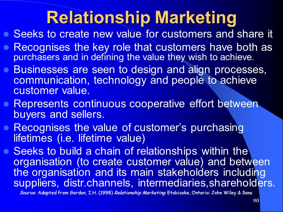90 Source: Adapted from Gordon, I.H. (1998) Relationship Marketing. Etobicoke, Ontario: John Wiley & Sons Relationship Marketing Seeks to create new v