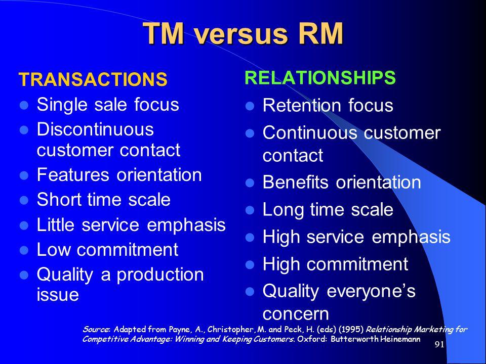 91 TM versus RM TRANSACTIONS Single sale focus Discontinuous customer contact Features orientation Short time scale Little service emphasis Low commit