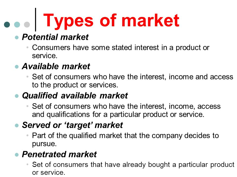 Types of market Potential market Consumers have some stated interest in a product or service. Available market Set of consumers who have the interest,