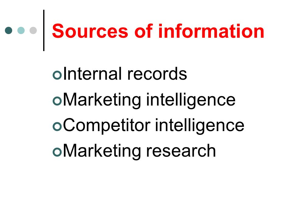 Sources of information Internal records Marketing intelligence Competitor intelligence Marketing research