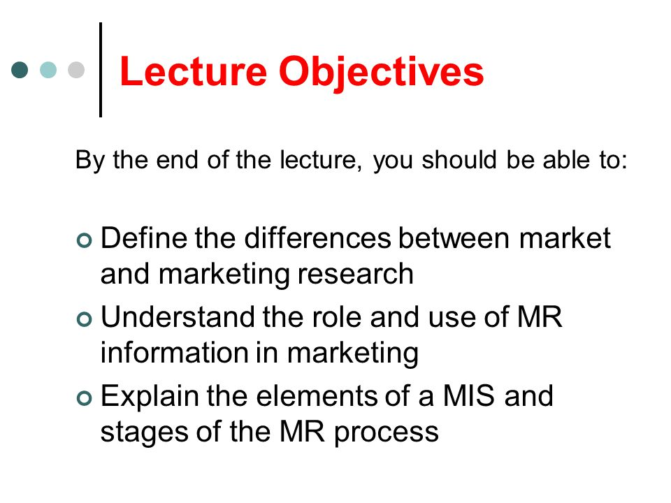 Lecture Objectives By the end of the lecture, you should be able to: Define the differences between market and marketing research Understand the role