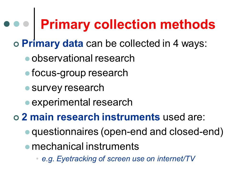 Primary collection methods Primary data can be collected in 4 ways: observational research focus-group research survey research experimental research