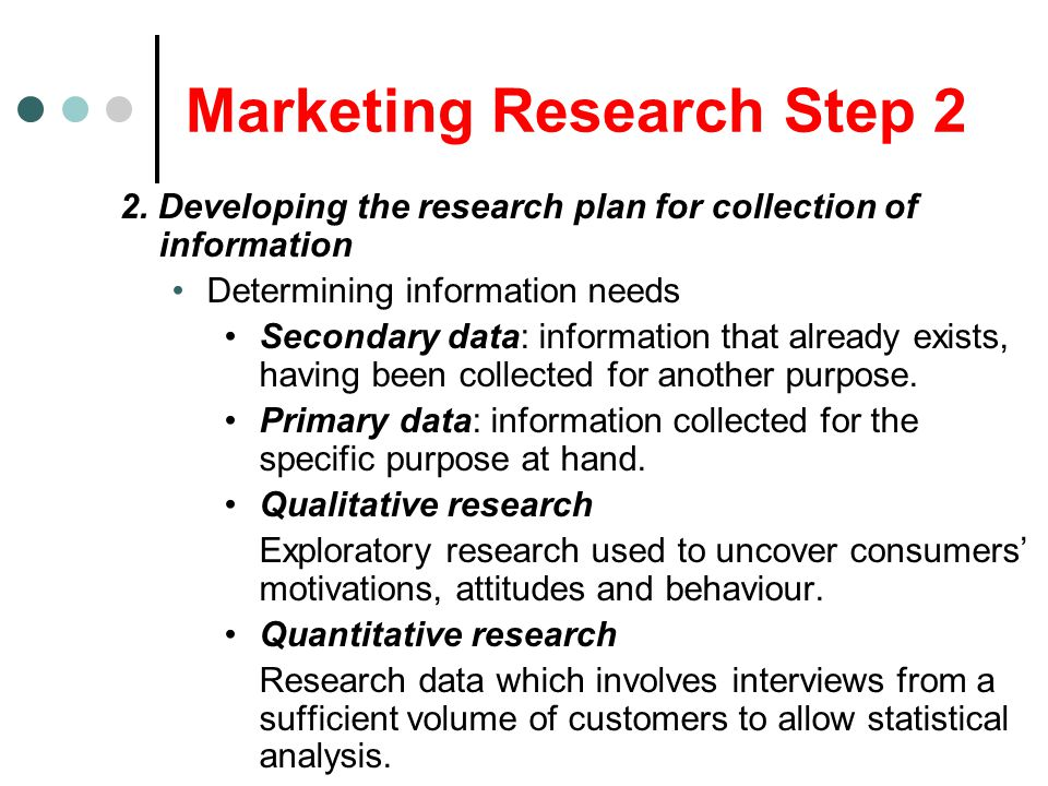 Marketing Research Step 2 2. Developing the research plan for collection of information Determining information needs Secondary data: information that