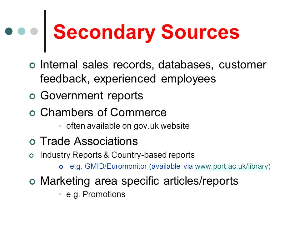 Secondary Sources Internal sales records, databases, customer feedback, experienced employees Government reports Chambers of Commerce often available