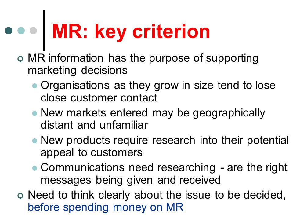 MR: key criterion MR information has the purpose of supporting marketing decisions Organisations as they grow in size tend to lose close customer cont
