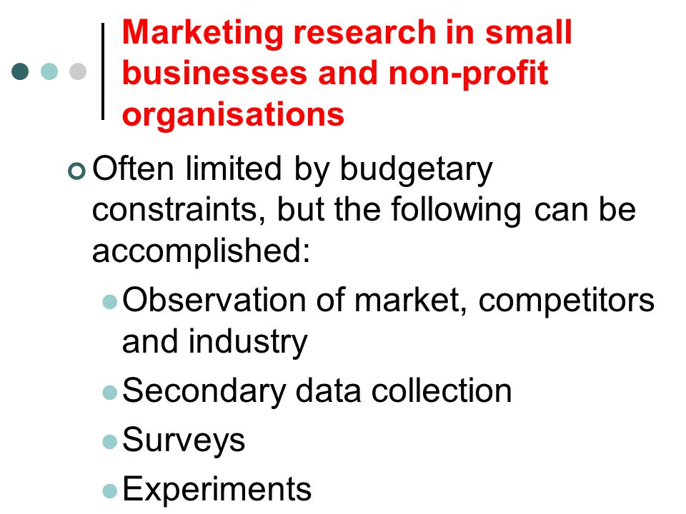 Marketing research in small businesses and non-profit organisations Often limited by budgetary constraints, but the following can be accomplished: Obs