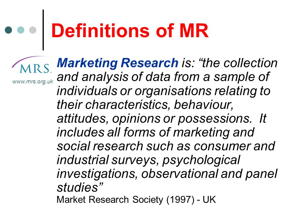 "Definitions of MR Marketing Research is: ""the collection and analysis of data from a sample of individuals or organisations relating to their characte"