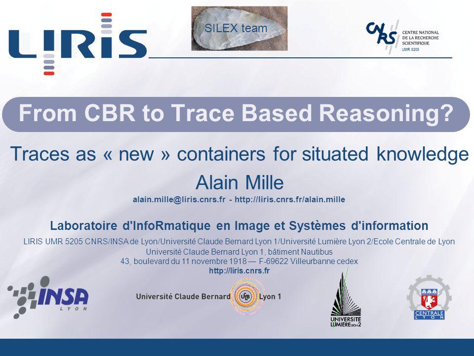 alain.mille@liris.cnrs.fr - http://liris.cnrs.fr/alain.mille Laboratoire d'InfoRmatique en Image et Systèmes d'information LIRIS UMR 5205 CNRS/INSA de
