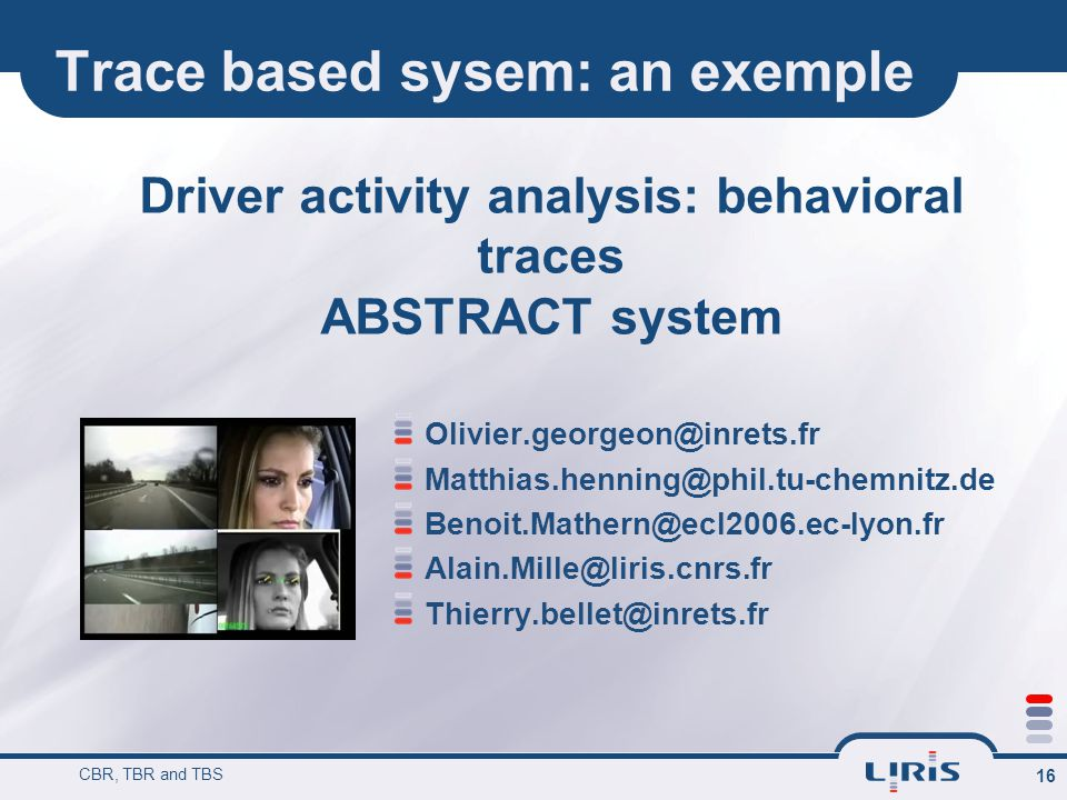 Trace based sysem: an exemple CBR, TBR and TBS 16 Driver activity analysis: behavioral traces ABSTRACT system Olivier.georgeon@inrets.fr Matthias.henn