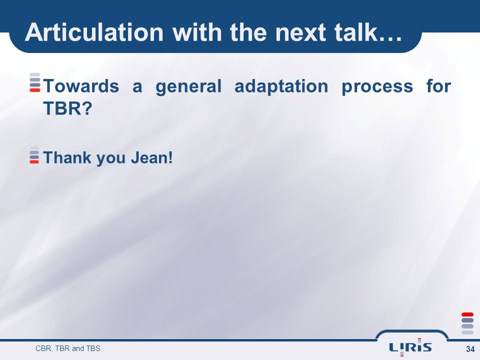 Articulation with the next talk… Towards a general adaptation process for TBR? Thank you Jean! CBR, TBR and TBS 34