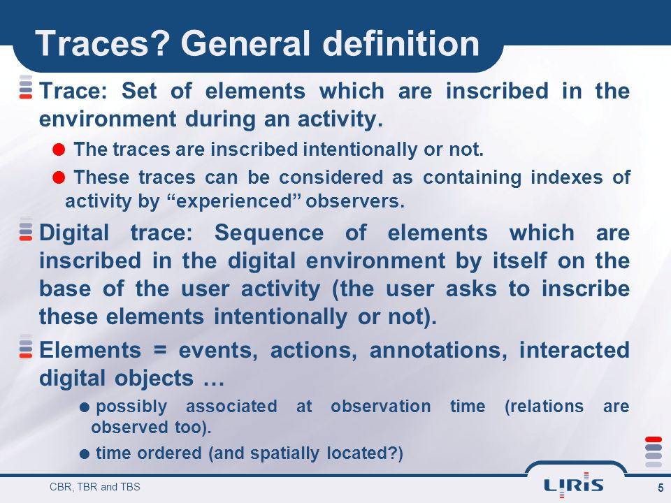 Traces? General definition CBR, TBR and TBS 5 Trace: Set of elements which are inscribed in the environment during an activity.  The traces are inscr