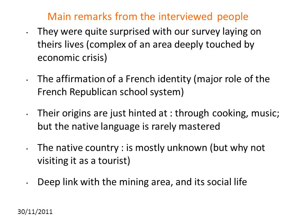 Main remarks from the interviewed people They were quite surprised with our survey laying on theirs lives (complex of an area deeply touched by economic crisis) The affirmation of a French identity (major role of the French Republican school system) Their origins are just hinted at : through cooking, music; but the native language is rarely mastered The native country : is mostly unknown (but why not visiting it as a tourist) Deep link with the mining area, and its social life