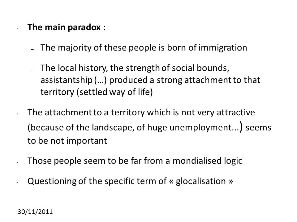 30/11/2011 The main paradox : – The majority of these people is born of immigration – The local history, the strength of social bounds, assistantship (…) produced a strong attachment to that territory (settled way of life) The attachment to a territory which is not very attractive (because of the landscape, of huge unemployment...