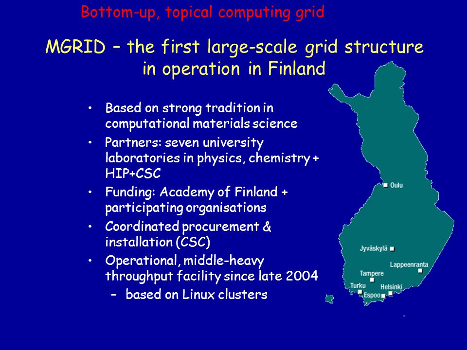 MGRID – the first large-scale grid structure in operation in Finland Based on strong tradition in computational materials science Partners: seven university laboratories in physics, chemistry + HIP+CSC Funding: Academy of Finland + participating organisations Coordinated procurement & installation (CSC) Operational, middle-heavy throughput facility since late 2004 –based on Linux clusters Bottom-up, topical computing grid