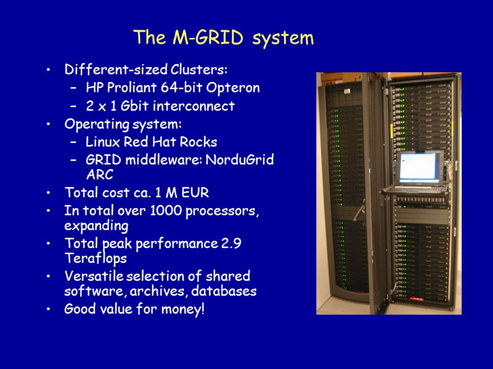 The M-GRID system Different-sized Clusters: –HP Proliant 64-bit Opteron –2 x 1 Gbit interconnect Operating system: –Linux Red Hat Rocks –GRID middlewa
