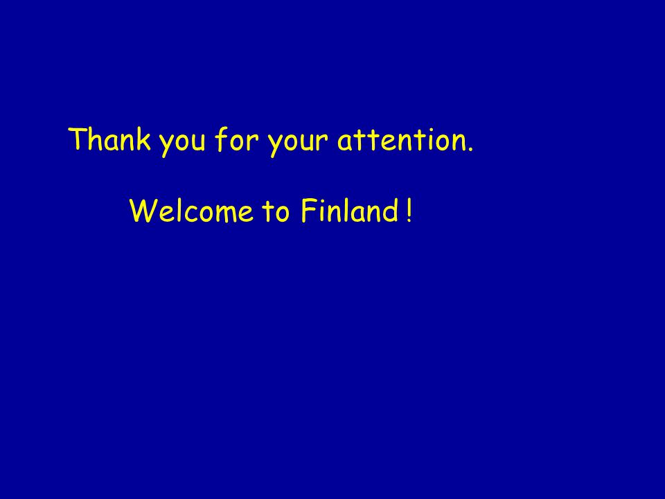 Thank you for your attention. Welcome to Finland !