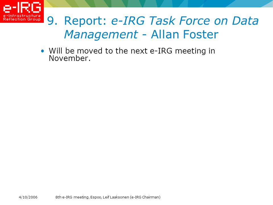 8th e-IRG meeting, Espoo, Leif Laaksonen (e-IRG Chairman)4/10/ Report: e-IRG Task Force on Data Management - Allan Foster Will be moved to the next e-IRG meeting in November.