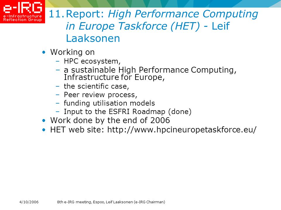 8th e-IRG meeting, Espoo, Leif Laaksonen (e-IRG Chairman)4/10/ Report: High Performance Computing in Europe Taskforce (HET) - Leif Laaksonen Working on –HPC ecosystem, –a sustainable High Performance Computing, Infrastructure for Europe, –the scientific case, –Peer review process, –funding utilisation models –Input to the ESFRI Roadmap (done) Work done by the end of 2006 HET web site: