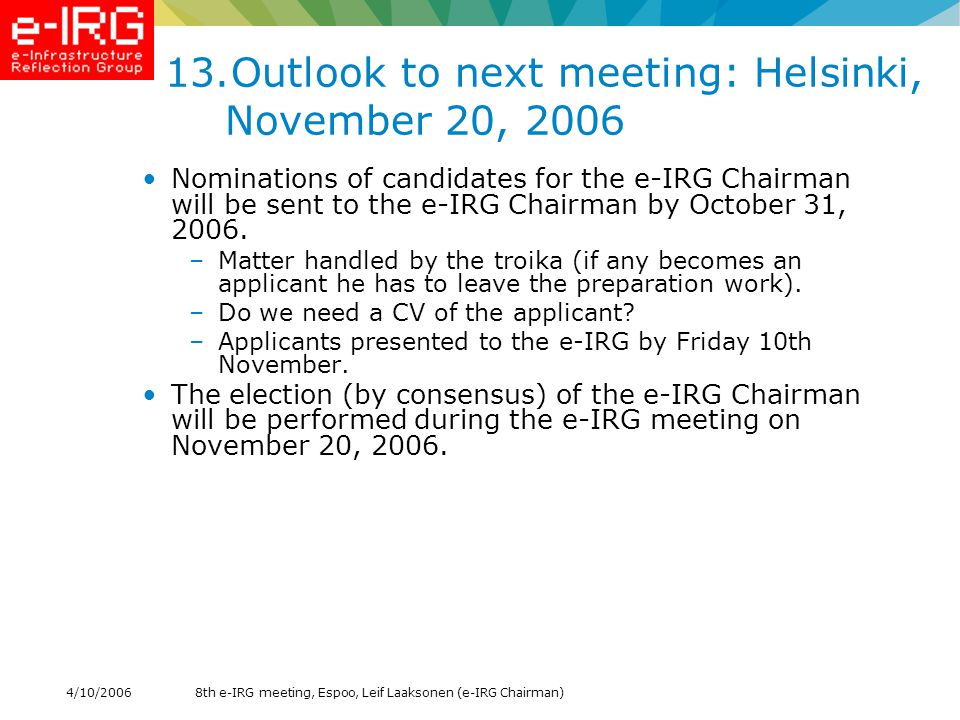 8th e-IRG meeting, Espoo, Leif Laaksonen (e-IRG Chairman)4/10/ Outlook to next meeting: Helsinki, November 20, 2006 Nominations of candidates for the e-IRG Chairman will be sent to the e-IRG Chairman by October 31, 2006.