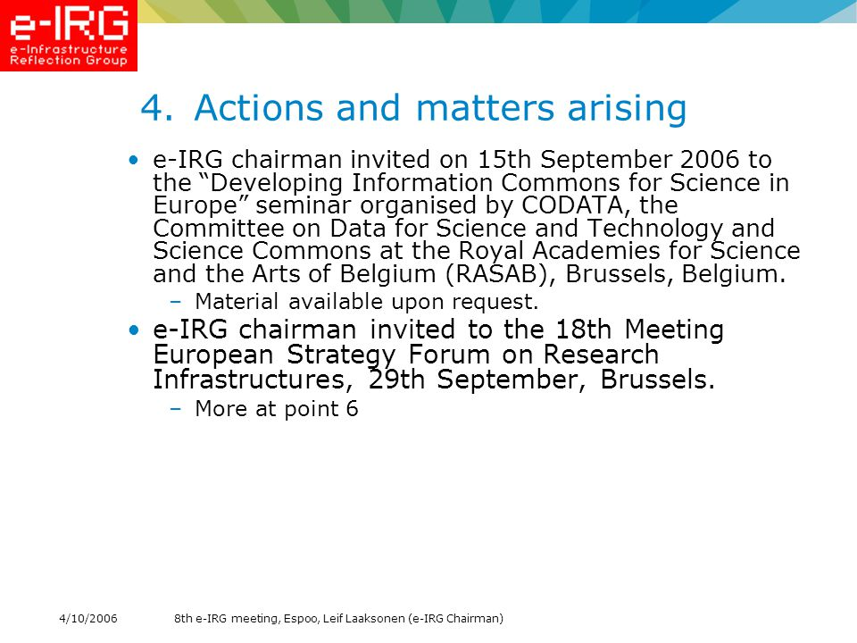 8th e-IRG meeting, Espoo, Leif Laaksonen (e-IRG Chairman)4/10/ Actions and matters arising e-IRG chairman invited on 15th September 2006 to the Developing Information Commons for Science in Europe seminar organised by CODATA, the Committee on Data for Science and Technology and Science Commons at the Royal Academies for Science and the Arts of Belgium (RASAB), Brussels, Belgium.