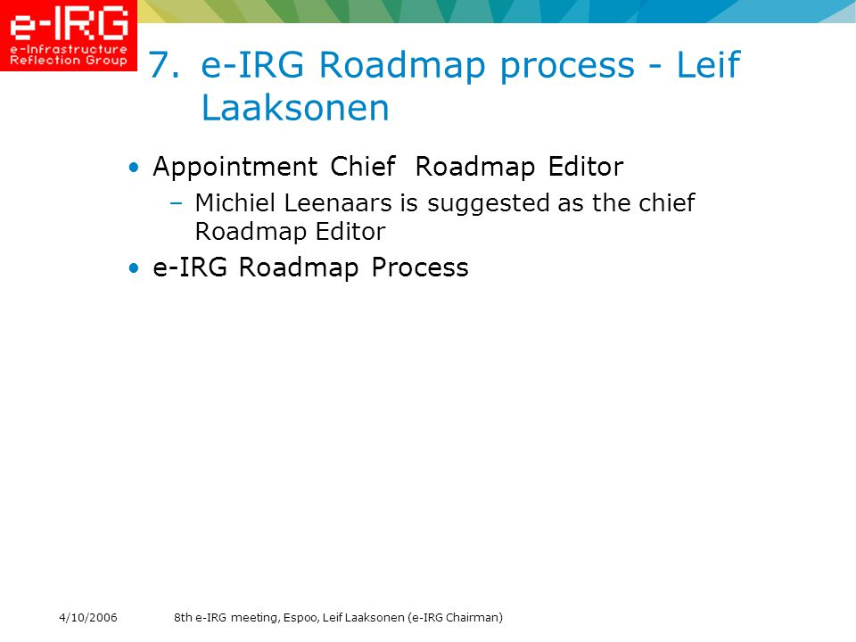 8th e-IRG meeting, Espoo, Leif Laaksonen (e-IRG Chairman)4/10/2006 8.Discussion: e-IRG Modus Operandi - Leif Laaksonen Arrangement of the e-IRG secretarial work after e-IRGSP It was agreed in the Vienna meeting on 6th June 2006: –To install an e-IRG leadership (execute board) consisting of 4 persons: a long-term e-IRG Chairman elected for 2 years, a co-chair from the current EU presidency, and 2 vice-chairs from the previous and next EU presidencies.