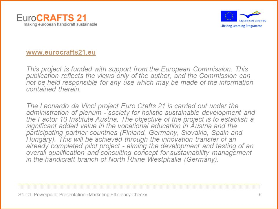                                                                                                                                                                                                                                                                                         ----------------------------------------------------------------------------------------------------------------------------------------------- S4-C1: Powerpoint-Presentation »Marketing Efficiency Check«6 www.eurocrafts21.eu This project is funded with support from the European Commission.