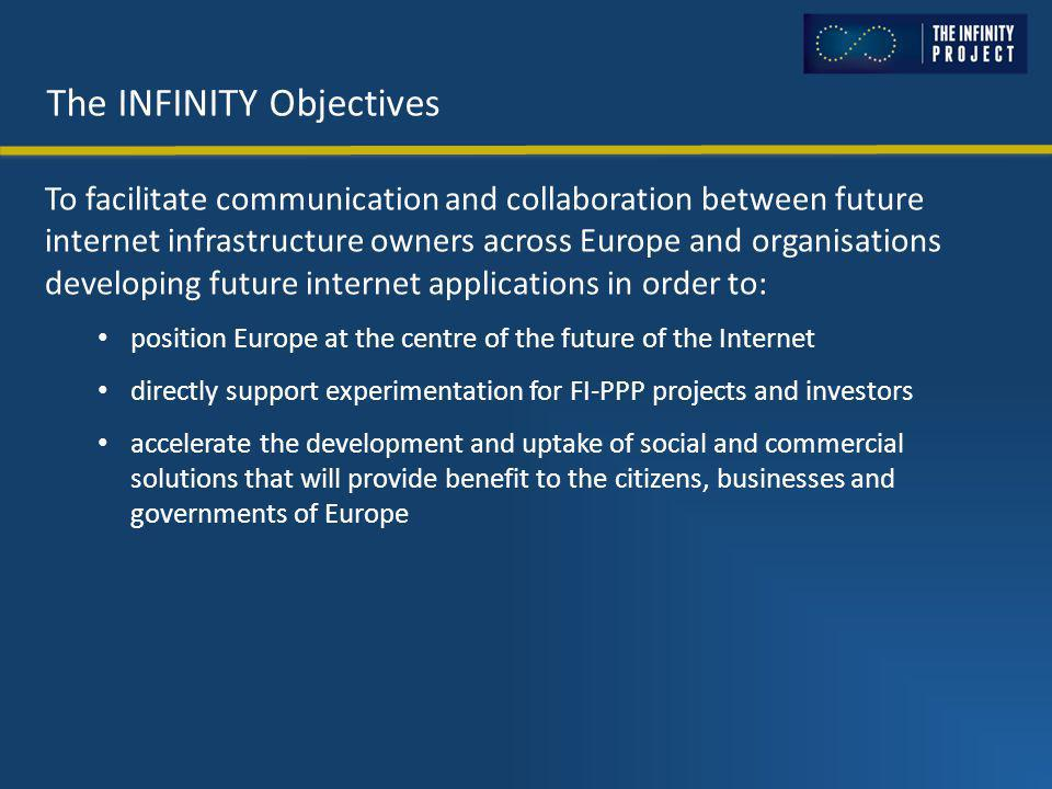 The INFINITY Objectives To facilitate communication and collaboration between future internet infrastructure owners across Europe and organisations developing future internet applications in order to: position Europe at the centre of the future of the Internet directly support experimentation for FI-PPP projects and investors accelerate the development and uptake of social and commercial solutions that will provide benefit to the citizens, businesses and governments of Europe