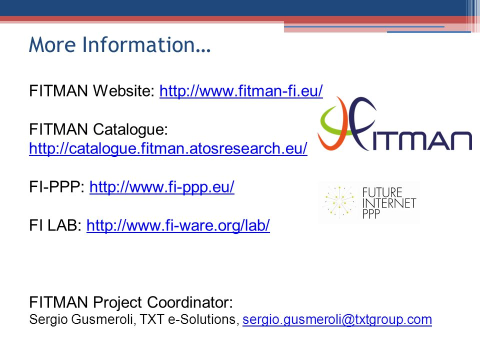 More Information… FITMAN Website: http://www.fitman-fi.eu/http://www.fitman-fi.eu/ FITMAN Catalogue: http://catalogue.fitman.atosresearch.eu/ http://catalogue.fitman.atosresearch.eu/ FI-PPP: http://www.fi-ppp.eu/http://www.fi-ppp.eu/ FI LAB: http://www.fi-ware.org/lab/http://www.fi-ware.org/lab/ FITMAN Project Coordinator: Sergio Gusmeroli, TXT e-Solutions, sergio.gusmeroli@txtgroup.comsergio.gusmeroli@txtgroup.com
