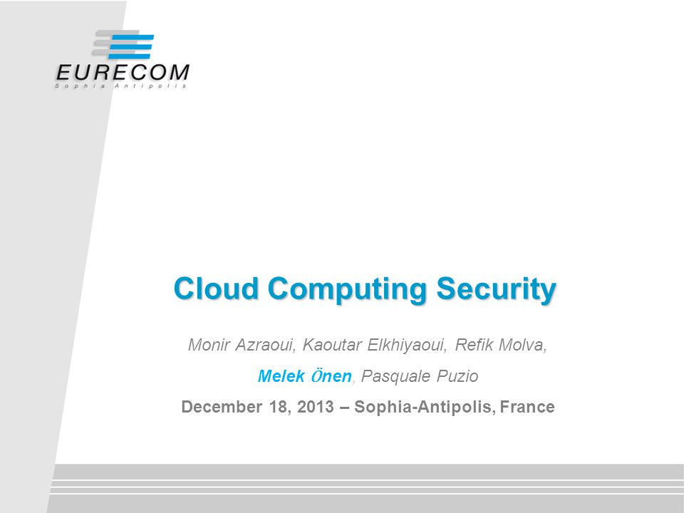 Cloud Computing Security Monir Azraoui, Kaoutar Elkhiyaoui, Refik Molva, Melek Ӧ nen, Pasquale Puzio December 18, 2013 – Sophia-Antipolis, France