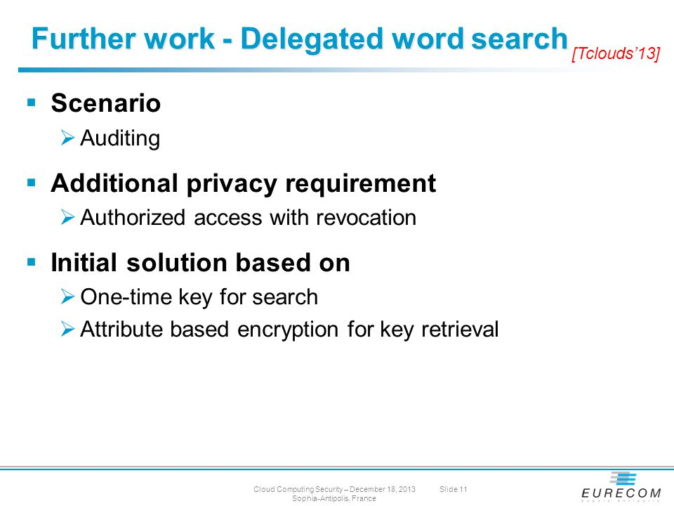  Scenario  Auditing  Additional privacy requirement  Authorized access with revocation  Initial solution based on  One-time key for search  Attribute based encryption for key retrieval Further work - Delegated word search Cloud Computing Security – December 18, 2013 Sophia-Antipolis, France Slide 11 [Tclouds'13]