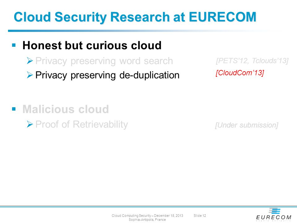  Honest but curious cloud  Privacy preserving word search  Privacy preserving de-duplication  Malicious cloud  Proof of Retrievability Cloud Security Research at EURECOM [PETS'12, Tclouds'13] [CloudCom'13] [Under submission] Cloud Computing Security – December 18, 2013 Sophia-Antipolis, France Slide 12