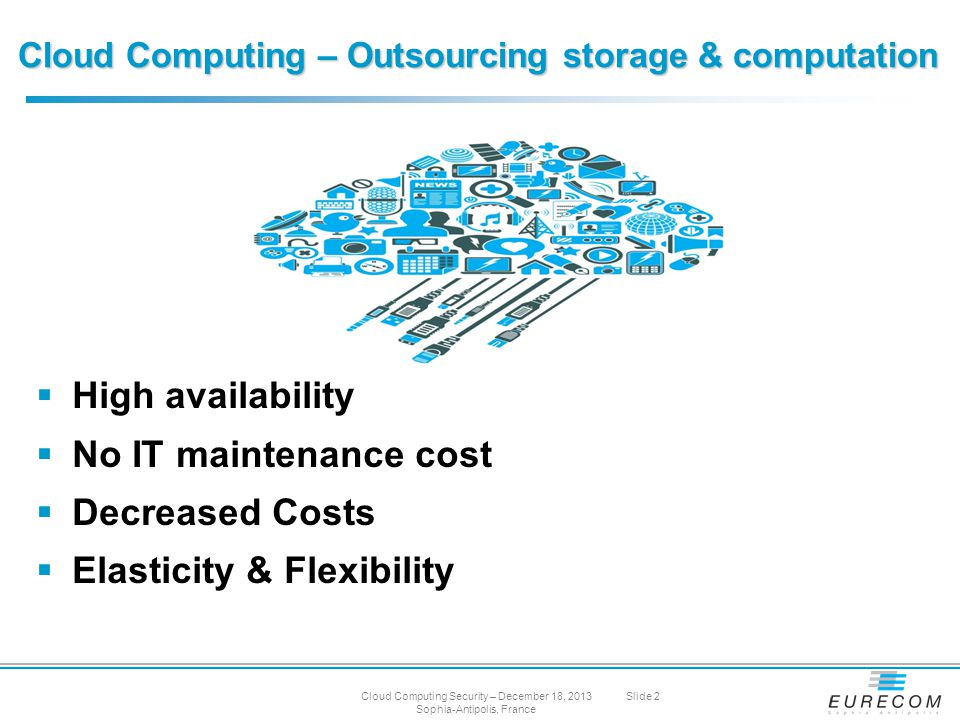 Cloud Computing – Outsourcing storage & computation  High availability  No IT maintenance cost  Decreased Costs  Elasticity & Flexibility Cloud Computing Security – December 18, 2013 Sophia-Antipolis, France Slide 2