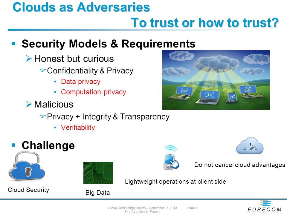  Security Models & Requirements  Honest but curious  Confidentiality & Privacy Data privacy Computation privacy  Malicious  Privacy + Integrity & Transparency Verifiability  Challenge Clouds as Adversaries To trust or how to trust.