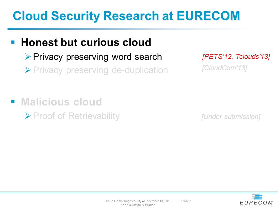  Honest but curious cloud  Privacy preserving word search  Privacy preserving de-duplication  Malicious cloud  Proof of Retrievability Cloud Security Research at EURECOM [PETS'12, Tclouds'13] [CloudCom'13] [Under submission] Cloud Computing Security – December 18, 2013 Sophia-Antipolis, France Slide 7