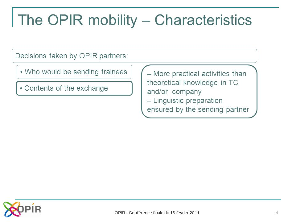 OPIR - Conférence finale du 18 février 2011 4 The OPIR mobility – Characteristics Decisions taken by OPIR partners: Who would be sending trainees Contents of the exchange – More practical activities than theoretical knowledge in TC and/or company – Linguistic preparation ensured by the sending partner