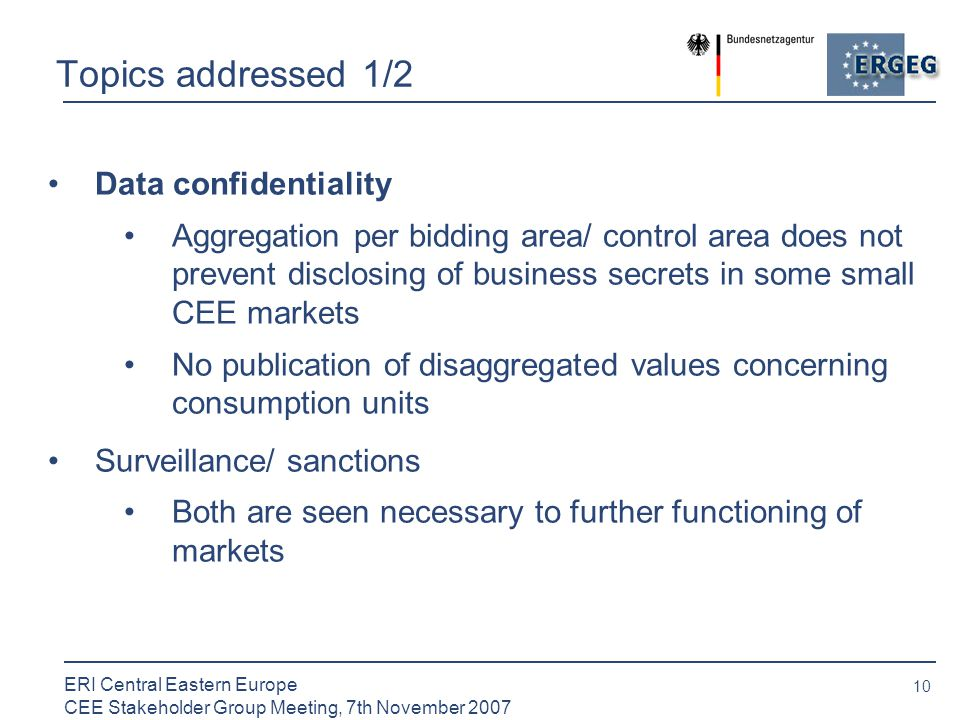 10 ERI Central Eastern Europe CEE Stakeholder Group Meeting, 7th November 2007 Topics addressed 1/2 Data confidentiality Aggregation per bidding area/