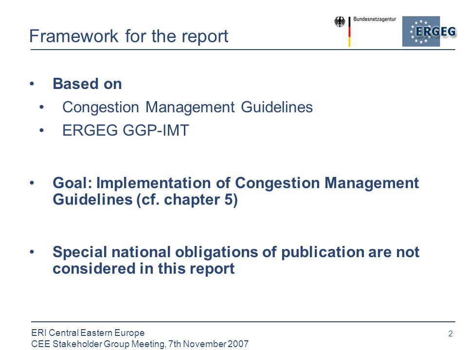2 ERI Central Eastern Europe CEE Stakeholder Group Meeting, 7th November 2007 Framework for the report Based on Congestion Management Guidelines ERGEG