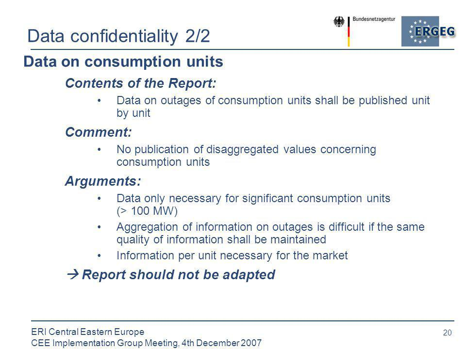 20 ERI Central Eastern Europe CEE Implementation Group Meeting, 4th December 2007 Data confidentiality 2/2 Data on consumption units Contents of the Report: Data on outages of consumption units shall be published unit by unit Comment: No publication of disaggregated values concerning consumption units Arguments: Data only necessary for significant consumption units (> 100 MW) Aggregation of information on outages is difficult if the same quality of information shall be maintained Information per unit necessary for the market  Report should not be adapted