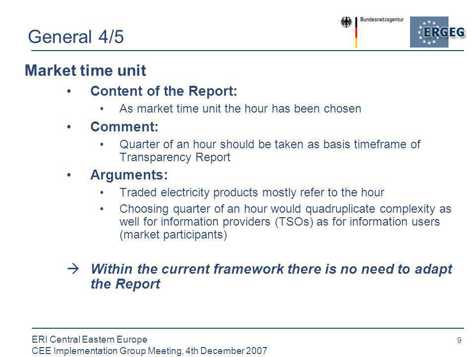 9 ERI Central Eastern Europe CEE Implementation Group Meeting, 4th December 2007 General 4/5 Market time unit Content of the Report: As market time unit the hour has been chosen Comment: Quarter of an hour should be taken as basis timeframe of Transparency Report Arguments: Traded electricity products mostly refer to the hour Choosing quarter of an hour would quadruplicate complexity as well for information providers (TSOs) as for information users (market participants)  Within the current framework there is no need to adapt the Report
