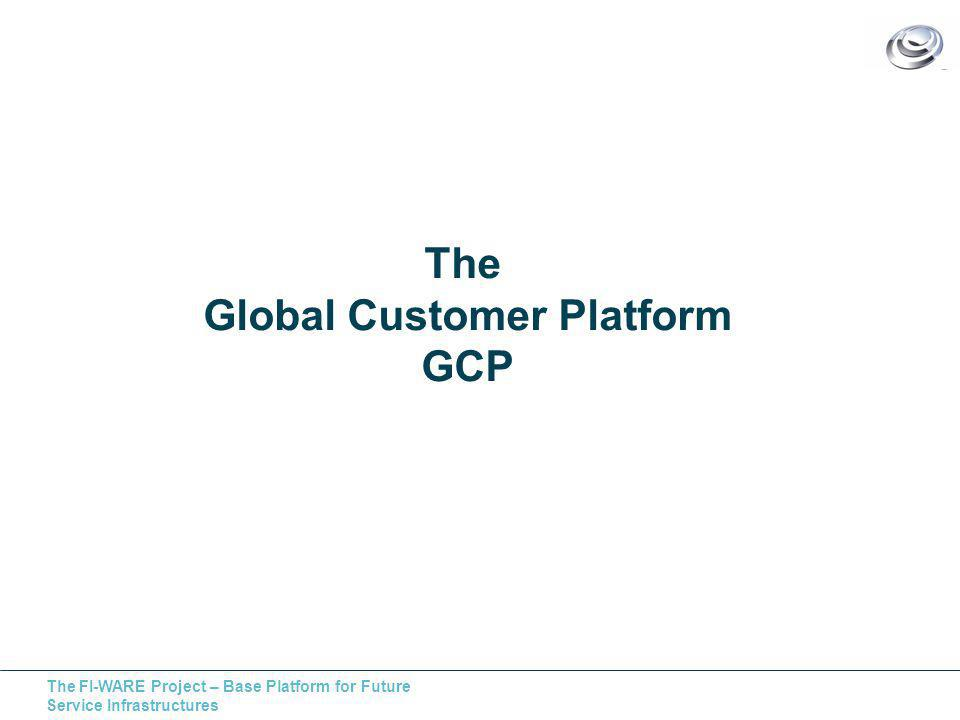 The FI-WARE Project – Base Platform for Future Service Infrastructures The Global Customer Platform GCP
