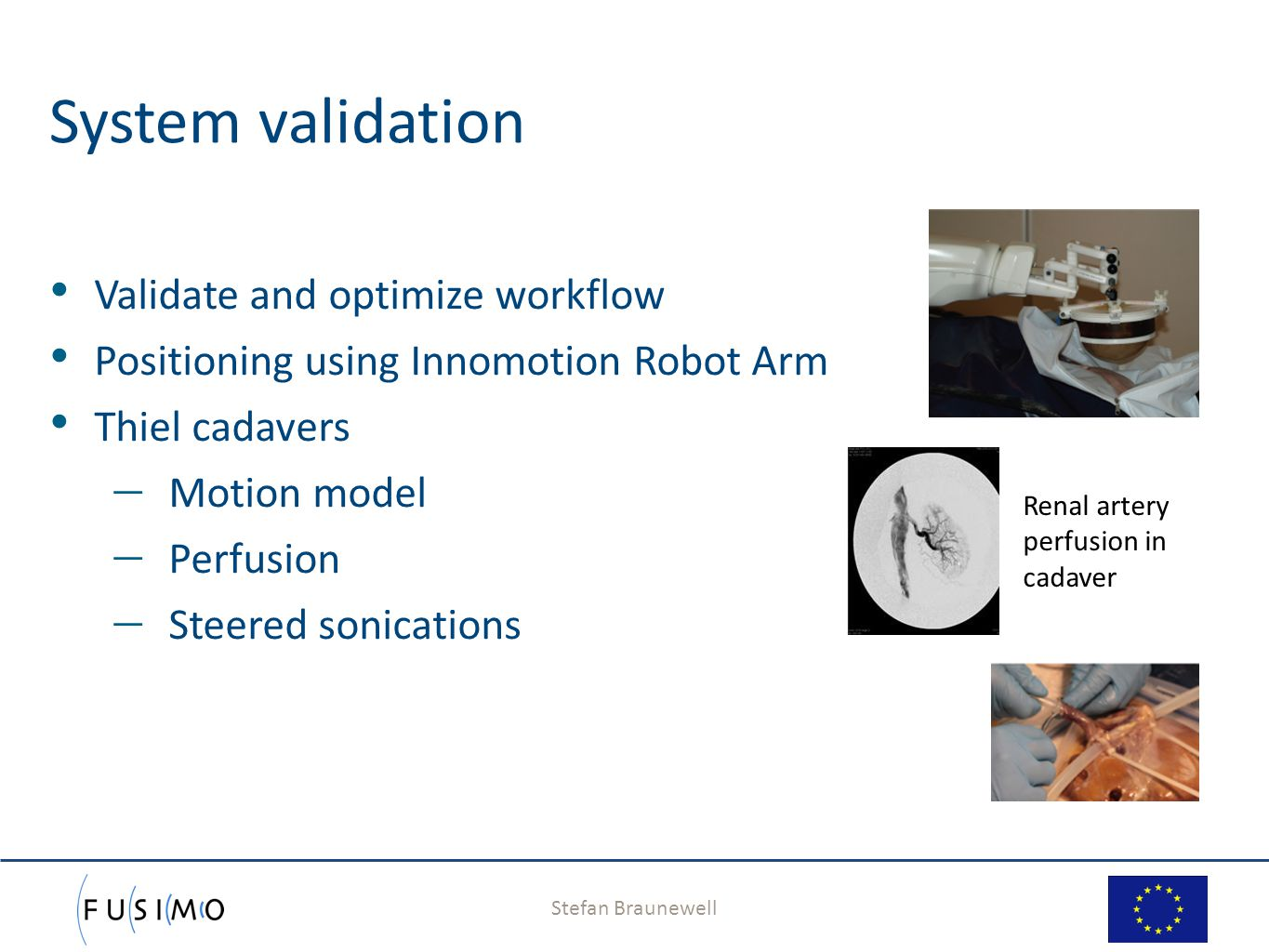 Stefan Braunewell 12 System validation Validate and optimize workflow Positioning using Innomotion Robot Arm Thiel cadavers  Motion model  Perfusion