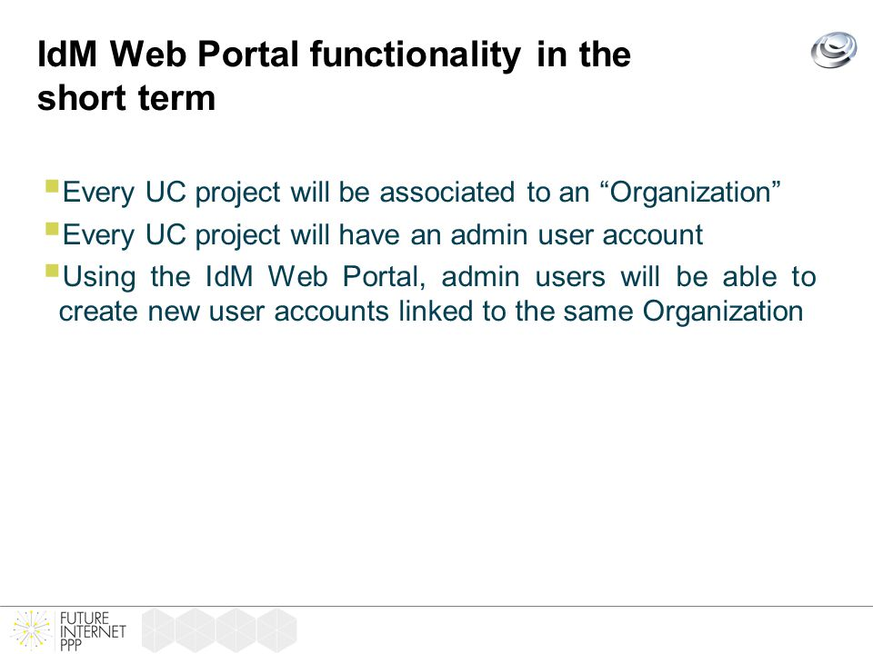 IdM Web Portal functionality in the short term  Every UC project will be associated to an Organization  Every UC project will have an admin user account  Using the IdM Web Portal, admin users will be able to create new user accounts linked to the same Organization