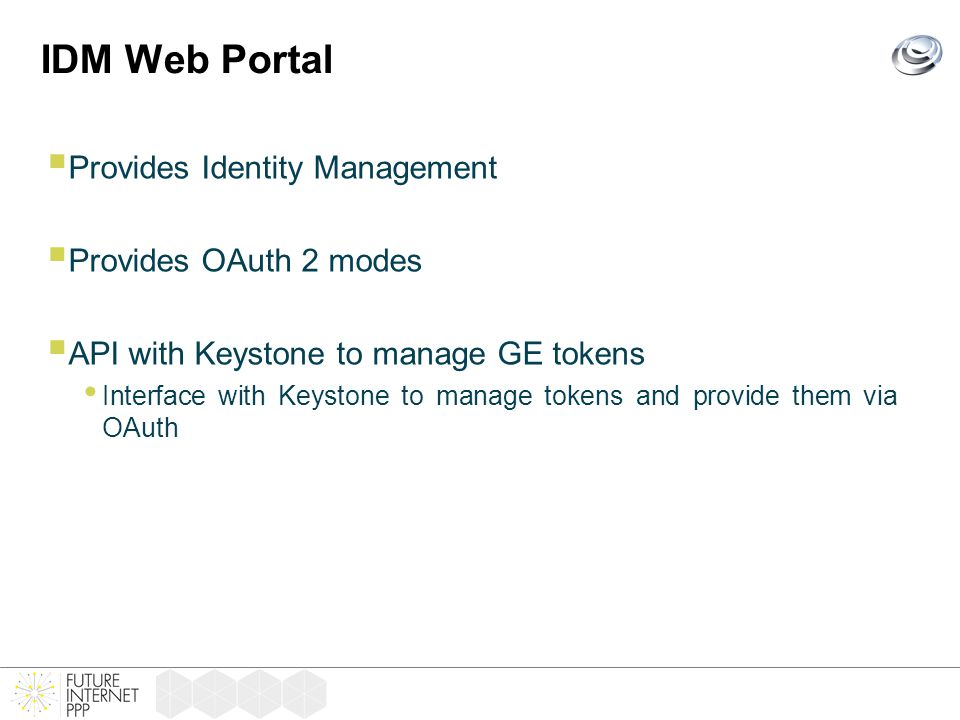 IDM Web Portal  Provides Identity Management  Provides OAuth 2 modes  API with Keystone to manage GE tokens Interface with Keystone to manage tokens and provide them via OAuth