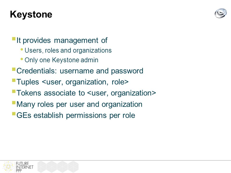 Keystone  It provides management of Users, roles and organizations Only one Keystone admin  Credentials: username and password  Tuples  Tokens associate to  Many roles per user and organization  GEs establish permissions per role