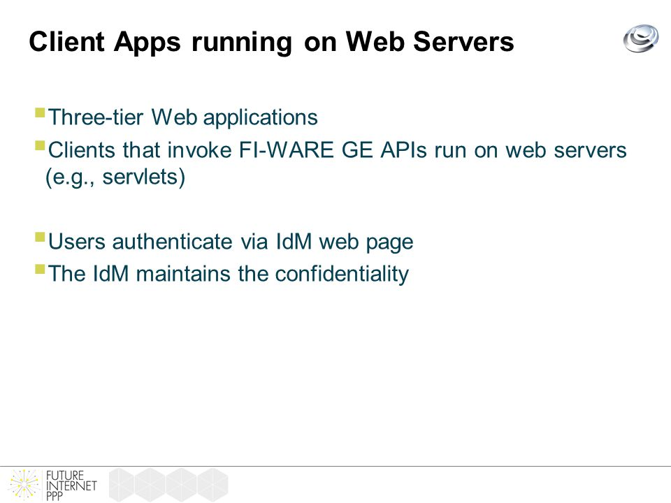 Client Apps running on Web Servers  Three-tier Web applications  Clients that invoke FI-WARE GE APIs run on web servers (e.g., servlets)  Users authenticate via IdM web page  The IdM maintains the confidentiality
