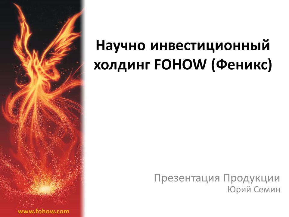 Научно инвестиционный холдинг FOHOW (Феникс) Презентация Продукции Юрий Семин www.fohow.com