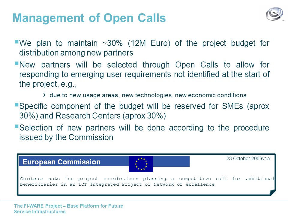 The FI-WARE Project – Base Platform for Future Service Infrastructures Management of Open Calls  We plan to maintain ~30% (12M Euro) of the project budget for distribution among new partners  New partners will be selected through Open Calls to allow for responding to emerging user requirements not identified at the start of the project, e.g., › due to new usage areas, new technologies, new economic conditions  Specific component of the budget will be reserved for SMEs (aprox 30%) and Research Centers (aprox 30%)  Selection of new partners will be done according to the procedure issued by the Commission European Commission 23 October 2009v1a Guidance note for project coordinators planning a competitive call for additional beneficiaries in an ICT Integrated Project or Network of excellence