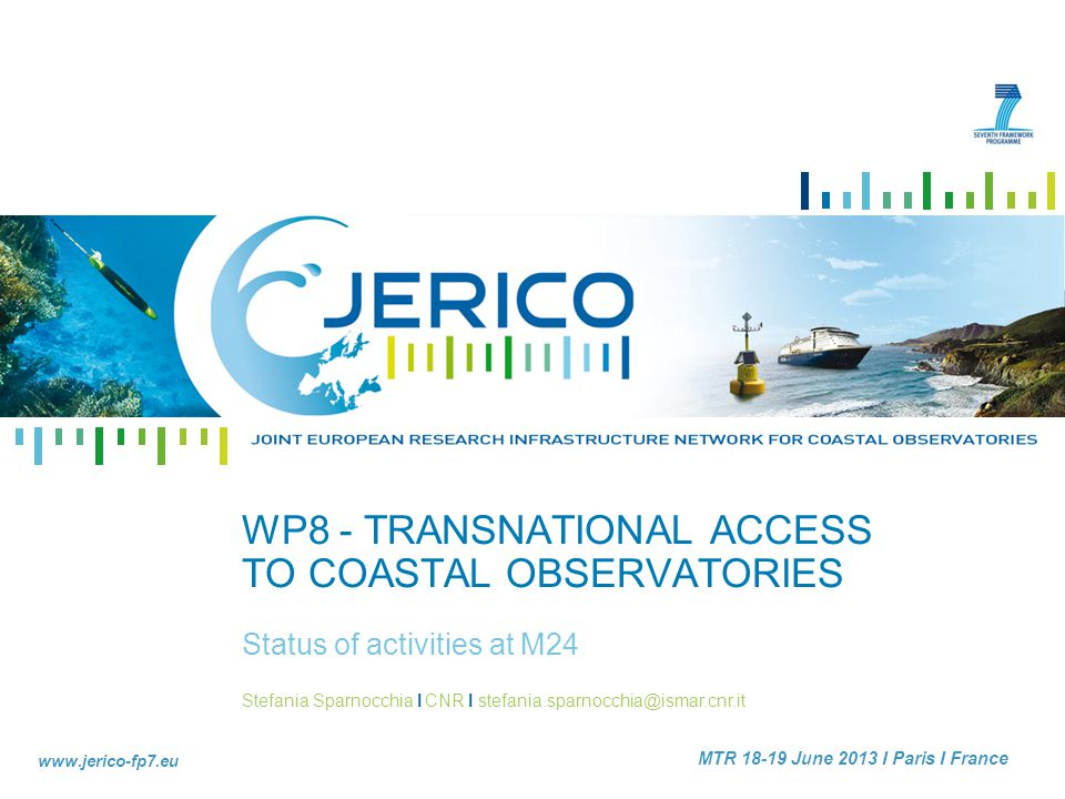 Stefania Sparnocchia I CNR I stefania.sparnocchia@ismar.cnr.it www.jerico-fp7.eu MTR 18-19 June 2013 I Paris I France WP8 - TRANSNATIONAL ACCESS TO COASTAL OBSERVATORIES Status of activities at M24