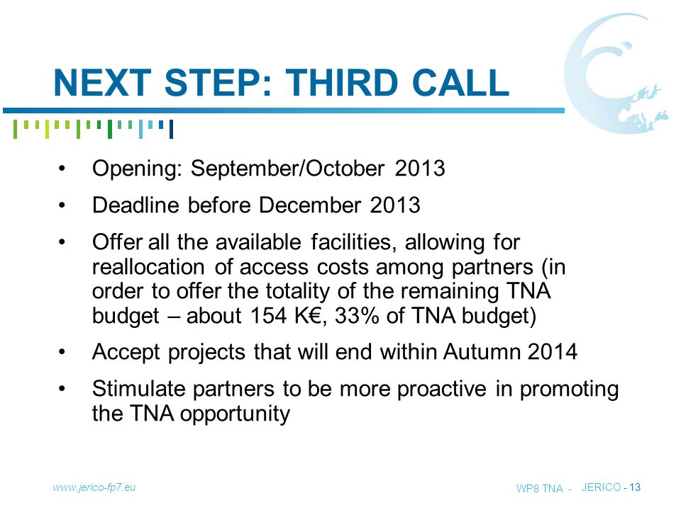 TITLE - JERICO - 13 NEXT STEP: THIRD CALL www.jerico-fp7.eu Opening: September/October 2013 Deadline before December 2013 Offer all the available facilities, allowing for reallocation of access costs among partners (in order to offer the totality of the remaining TNA budget – about 154 K€, 33% of TNA budget) Accept projects that will end within Autumn 2014 Stimulate partners to be more proactive in promoting the TNA opportunity WP8 TNA -
