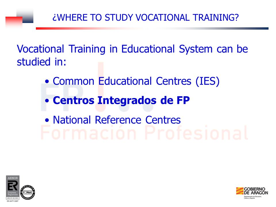 Vocational Training in Educational System can be studied in: Common Educational Centres (IES) Centros Integrados de FP National Reference Centres ¿WHERE TO STUDY VOCATIONAL TRAINING?